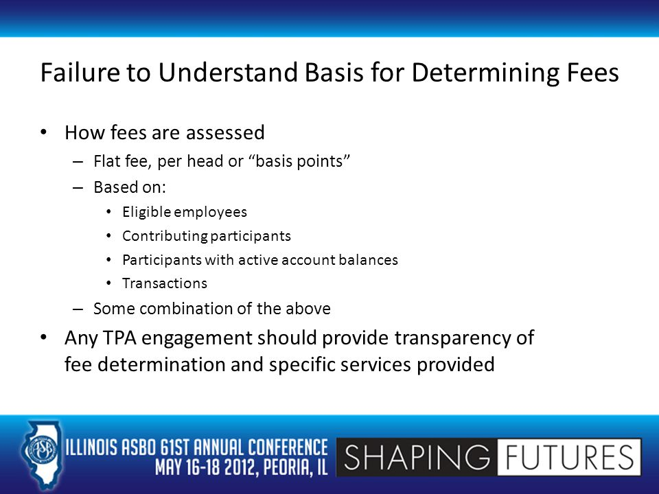 Failure to Understand Basis for Determining Fees How fees are assessed – Flat fee, per head or basis points – Based on: Eligible employees Contributing participants Participants with active account balances Transactions – Some combination of the above Any TPA engagement should provide transparency of fee determination and specific services provided