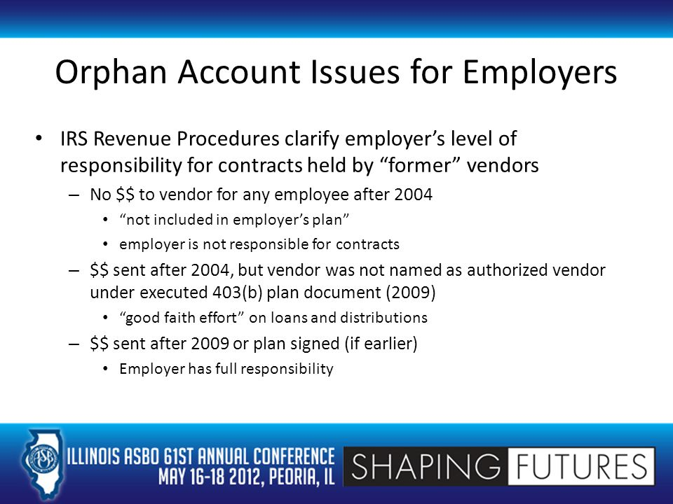 Orphan Account Issues for Employers IRS Revenue Procedures clarify employer's level of responsibility for contracts held by former vendors – No $$ to vendor for any employee after 2004 not included in employer's plan employer is not responsible for contracts – $$ sent after 2004, but vendor was not named as authorized vendor under executed 403(b) plan document (2009) good faith effort on loans and distributions – $$ sent after 2009 or plan signed (if earlier) Employer has full responsibility