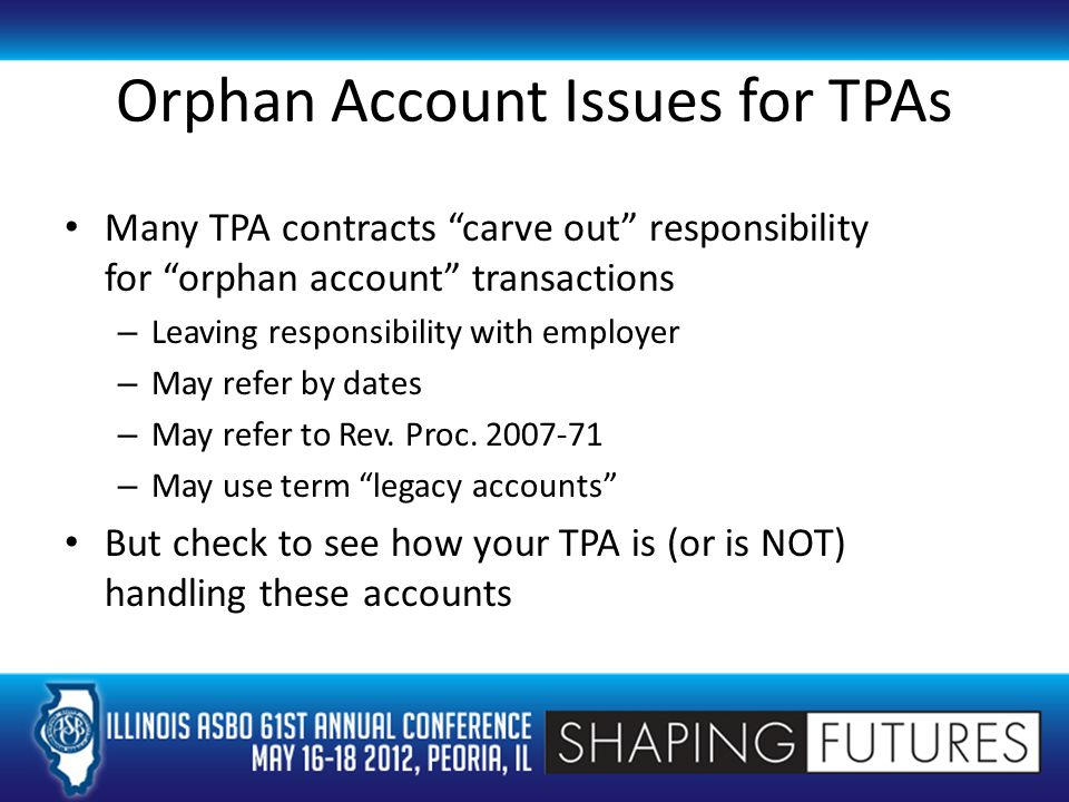 Orphan Account Issues for TPAs Many TPA contracts carve out responsibility for orphan account transactions – Leaving responsibility with employer – May refer by dates – May refer to Rev.