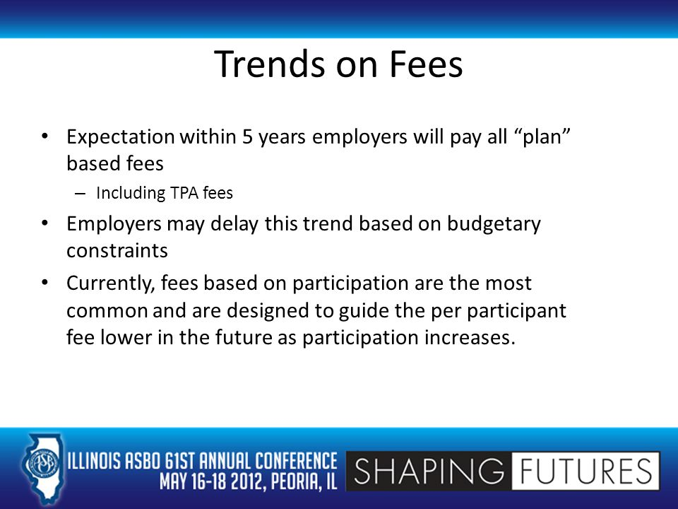 Trends on Fees Expectation within 5 years employers will pay all plan based fees – Including TPA fees Employers may delay this trend based on budgetary constraints Currently, fees based on participation are the most common and are designed to guide the per participant fee lower in the future as participation increases.