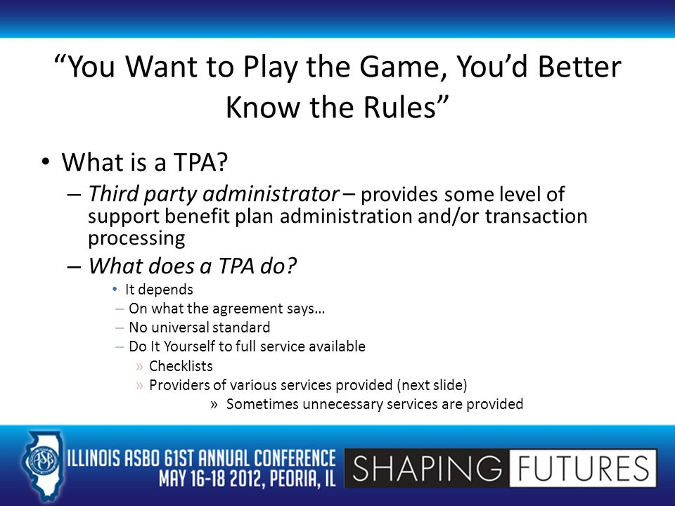 Kinds of TPAs in Marketplace Common remitters – payroll processing and contribution reconciling Data Aggregators – track participant account information and transactions that occur in accounts – May also track contributions by source (but not always) Fee for Service – provides some services necessary for plan support as selected by employer or as limited by TPA Full service TPA – can provide all services necessary for day to day administration, participant education and plan compliance – Employer may elect not to utilize all available services And variations on those themes…