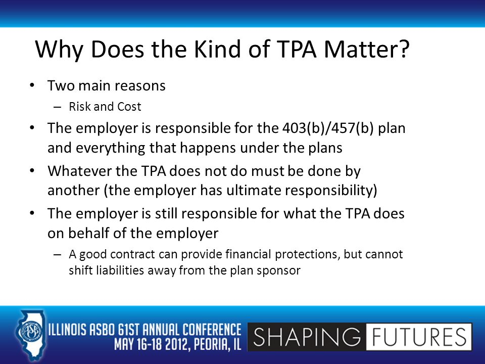 The Perfect Plan Includes only those features that employer understands and is willing to support Is administered by a TPA capable of performing necessary tasks Is communicated to employees at least annually to satisfy IRS requirements and to encourage participation Includes a variety of investment providers and options that have demonstrated willingness to succeed in 403(b)/457(b) marketplace