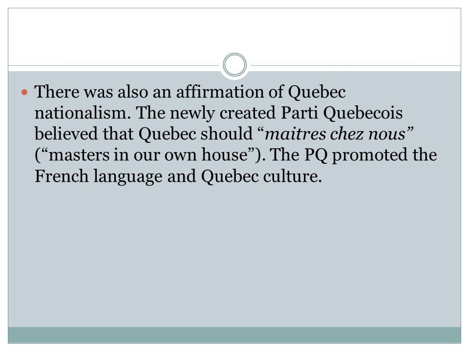 "There was also an affirmation of Quebec nationalism. The newly created Parti Quebecois believed that Quebec should ""maitres chez nous"" (""masters in ou"