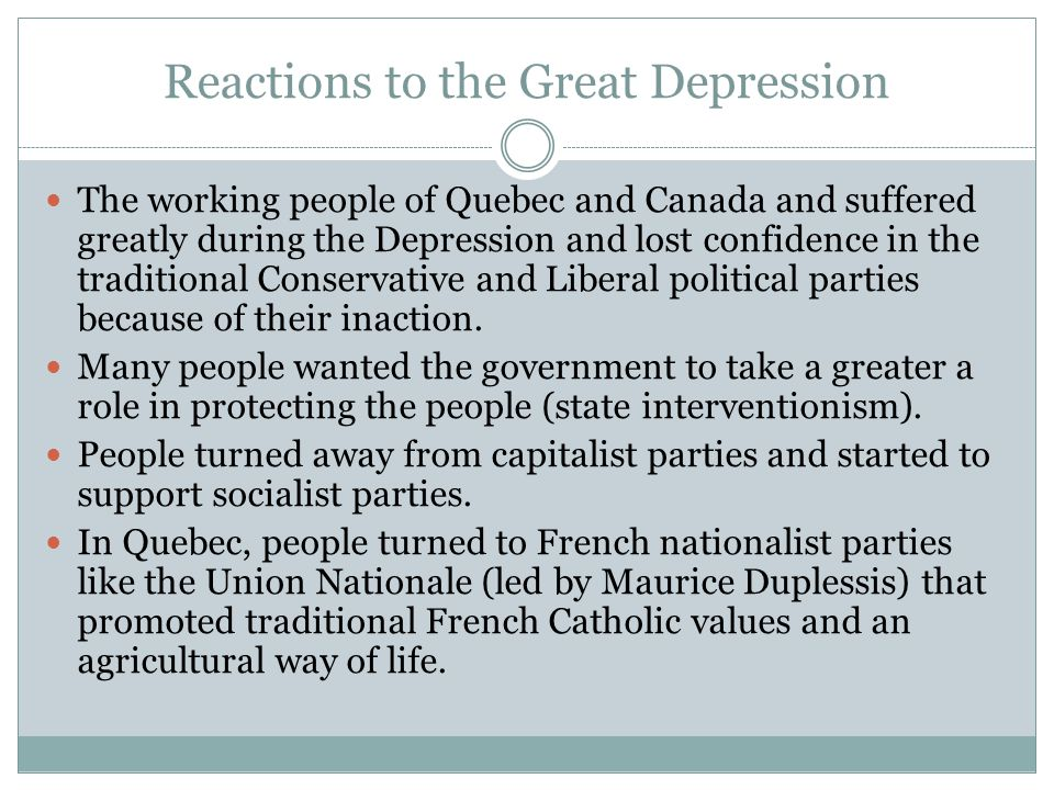 Reactions to the Great Depression The working people of Quebec and Canada and suffered greatly during the Depression and lost confidence in the tradit