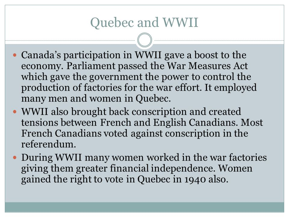 Quebec and WWII Canada's participation in WWII gave a boost to the economy. Parliament passed the War Measures Act which gave the government the power