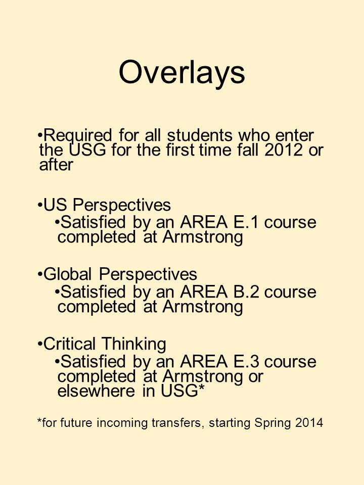 Overlays Required for all students who enter the USG for the first time fall 2012 or after US Perspectives Satisfied by an AREA E.1 course completed at Armstrong Global Perspectives Satisfied by an AREA B.2 course completed at Armstrong Critical Thinking Satisfied by an AREA E.3 course completed at Armstrong or elsewhere in USG* *for future incoming transfers, starting Spring 2014