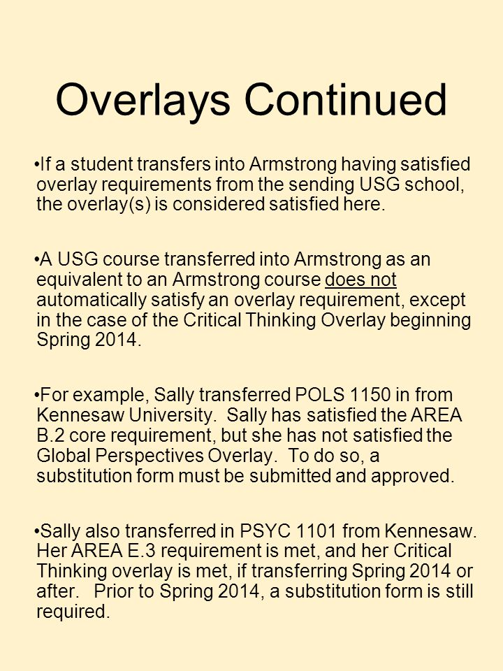 Overlays Continued If a student transfers into Armstrong having satisfied overlay requirements from the sending USG school, the overlay(s) is considered satisfied here.