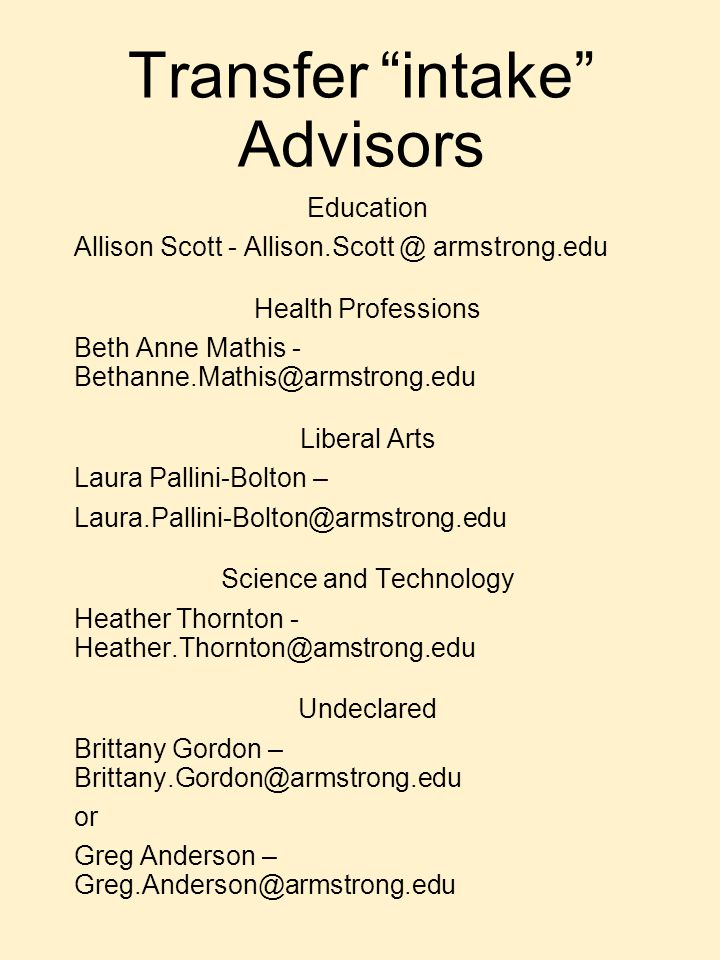 Transfer intake Advisors Education Allison Scott - Allison.Scott @ armstrong.edu Health Professions Beth Anne Mathis - Bethanne.Mathis@armstrong.edu Liberal Arts Laura Pallini-Bolton – Laura.Pallini-Bolton@armstrong.edu Science and Technology Heather Thornton - Heather.Thornton@amstrong.edu Undeclared Brittany Gordon – Brittany.Gordon@armstrong.edu or Greg Anderson – Greg.Anderson@armstrong.edu