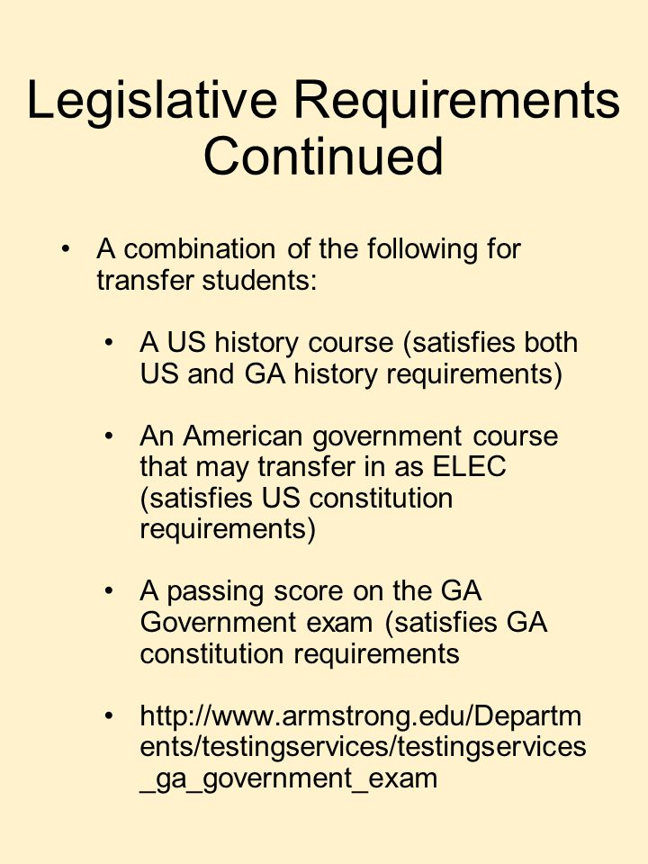 Legislative Requirements Continued A combination of the following for transfer students: A US history course (satisfies both US and GA history requirements) An American government course that may transfer in as ELEC (satisfies US constitution requirements) A passing score on the GA Government exam (satisfies GA constitution requirements http://www.armstrong.edu/Departm ents/testingservices/testingservices _ga_government_exam