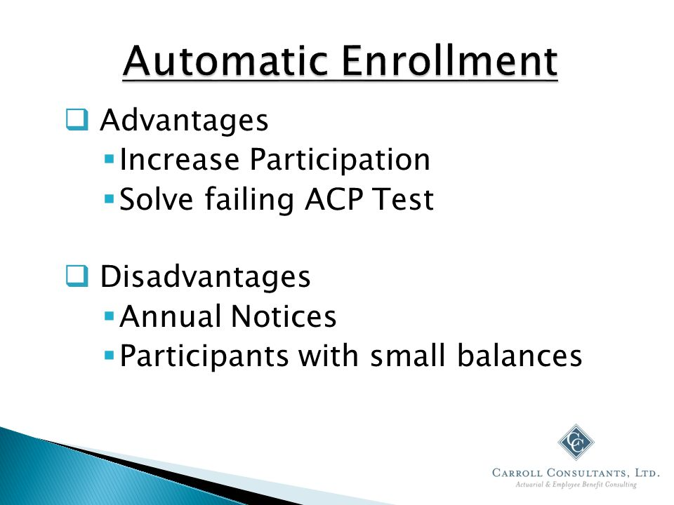 Advantages  Increase Participation  Solve failing ACP Test  Disadvantages  Annual Notices  Participants with small balances