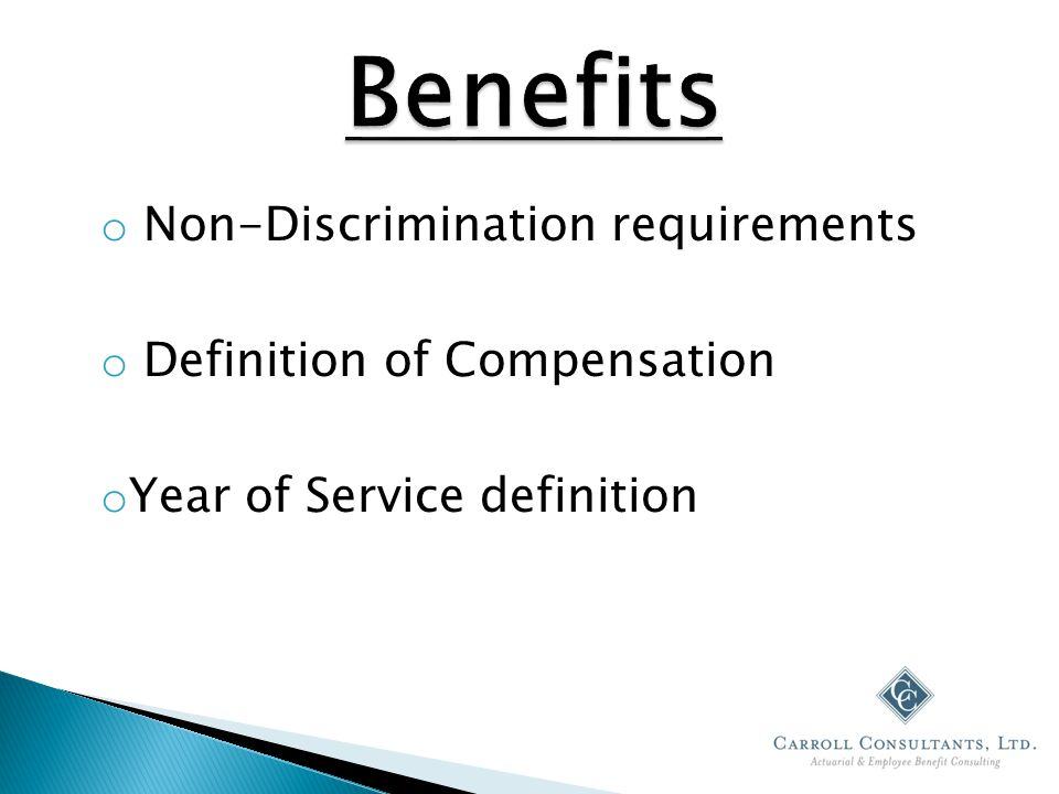 o Non-Discrimination requirements o Definition of Compensation o Year of Service definition