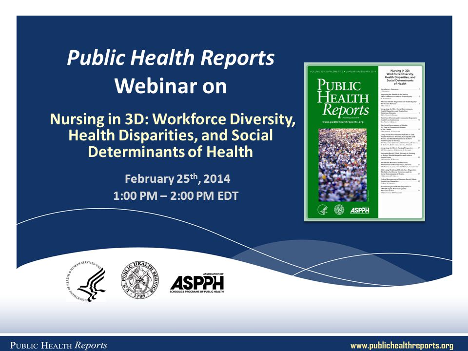 Public Health Reports Webinar on Nursing in 3D: Workforce Diversity, Health Disparities, and Social Determinants of Health February 25 th, 2014 1:00 PM – 2:00 PM EDT
