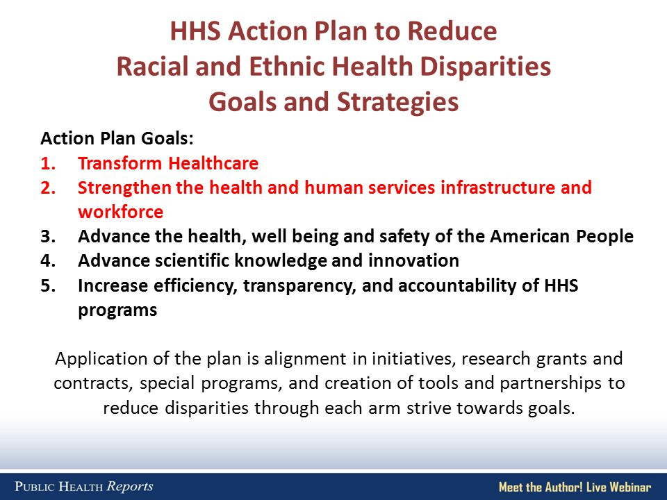 HHS Action Plan to Reduce Racial and Ethnic Health Disparities Goals and Strategies Action Plan Goals: 1.Transform Healthcare 2.Strengthen the health and human services infrastructure and workforce 3.Advance the health, well being and safety of the American People 4.Advance scientific knowledge and innovation 5.Increase efficiency, transparency, and accountability of HHS programs Application of the plan is alignment in initiatives, research grants and contracts, special programs, and creation of tools and partnerships to reduce disparities through each arm strive towards goals.