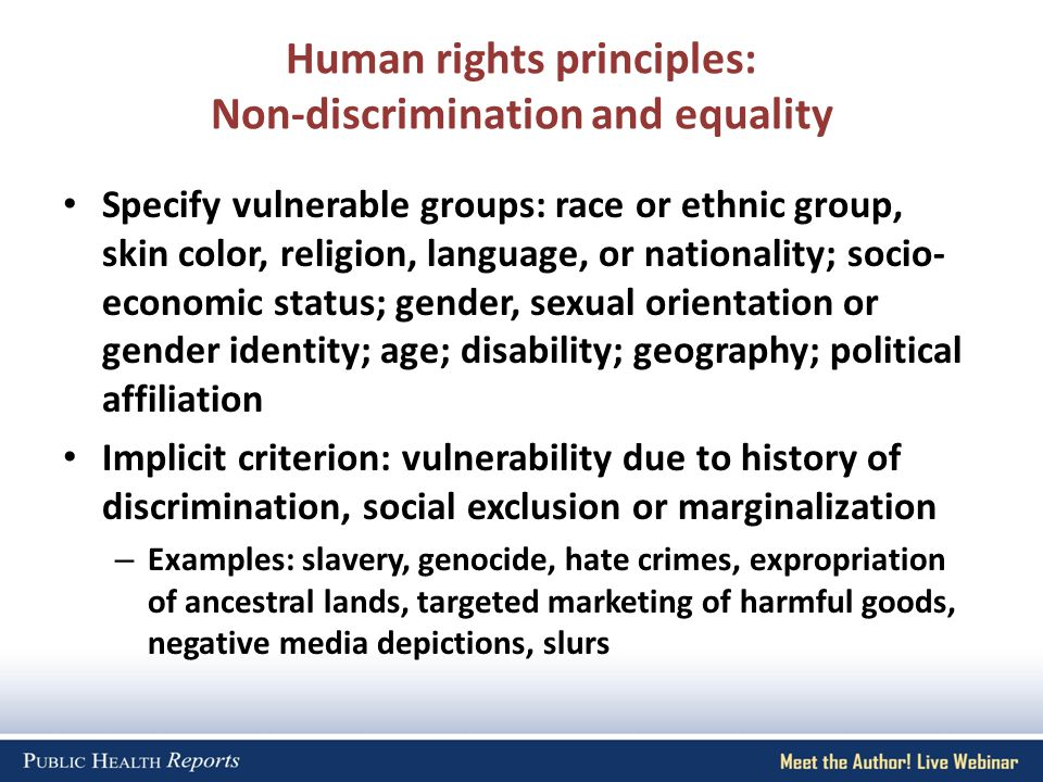 Human rights principles: Non-discrimination and equality Specify vulnerable groups: race or ethnic group, skin color, religion, language, or nationality; socio- economic status; gender, sexual orientation or gender identity; age; disability; geography; political affiliation Implicit criterion: vulnerability due to history of discrimination, social exclusion or marginalization – Examples: slavery, genocide, hate crimes, expropriation of ancestral lands, targeted marketing of harmful goods, negative media depictions, slurs