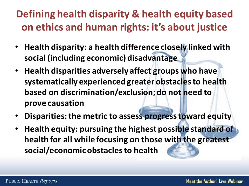 Health disparity: a health difference closely linked with social (including economic) disadvantage Health disparities adversely affect groups who have systematically experienced greater obstacles to health based on discrimination/exclusion; do not need to prove causation Disparities: the metric to assess progress toward equity Health equity: pursuing the highest possible standard of health for all while focusing on those with the greatest social/economic obstacles to health Defining health disparity & health equity based on ethics and human rights: it's about justice