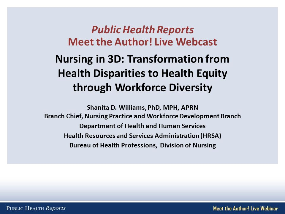 Nursing in 3D: Transformation from Health Disparities to Health Equity through Workforce Diversity Shanita D. Williams, PhD, MPH, APRN Branch Chief, N