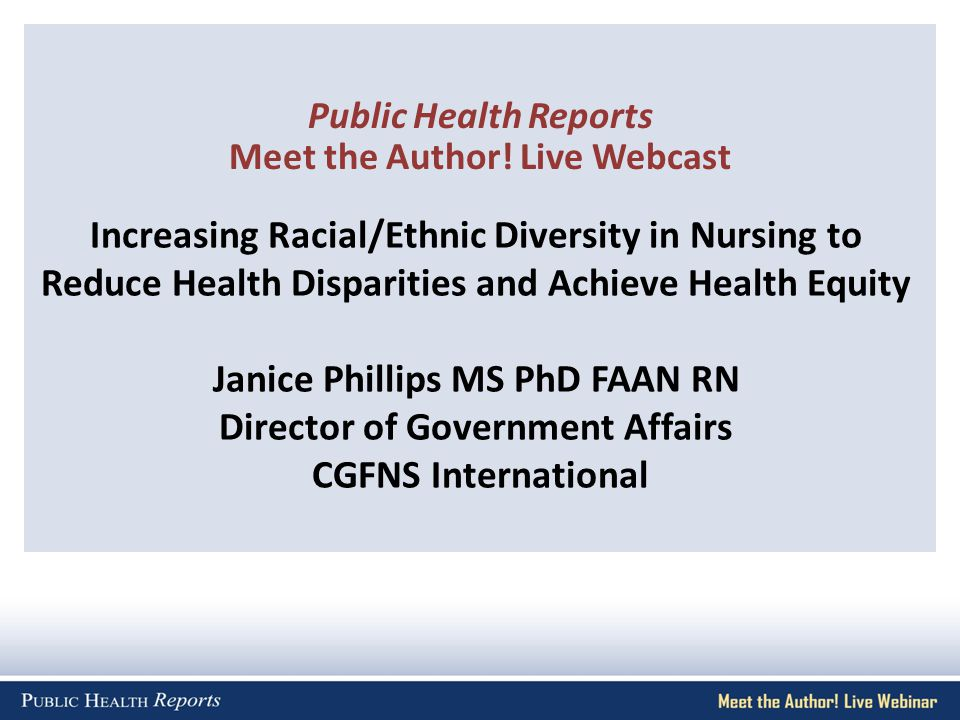 Increasing Racial/Ethnic Diversity in Nursing to Reduce Health Disparities and Achieve Health Equity Janice Phillips MS PhD FAAN RN Director of Government Affairs CGFNS International Public Health Reports Meet the Author.