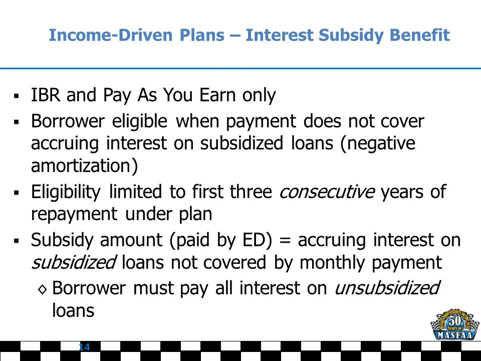 Income-Driven Plans – Interest Subsidy Benefit  IBR and Pay As You Earn only  Borrower eligible when payment does not cover accruing interest on subsidized loans (negative amortization)  Eligibility limited to first three consecutive years of repayment under plan  Subsidy amount (paid by ED) = accruing interest on subsidized loans not covered by monthly payment ◊ Borrower must pay all interest on unsubsidized loans 14