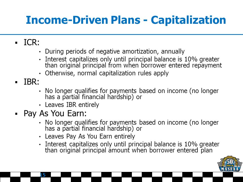 Income-Driven Plans - Capitalization  ICR: During periods of negative amortization, annually Interest capitalizes only until principal balance is 10% greater than original principal from when borrower entered repayment Otherwise, normal capitalization rules apply  IBR: No longer qualifies for payments based on income (no longer has a partial financial hardship) or Leaves IBR entirely  Pay As You Earn: No longer qualifies for payments based on income (no longer has a partial financial hardship) or Leaves Pay As You Earn entirely Interest capitalizes only until principal balance is 10% greater than original principal amount when borrower entered plan 15