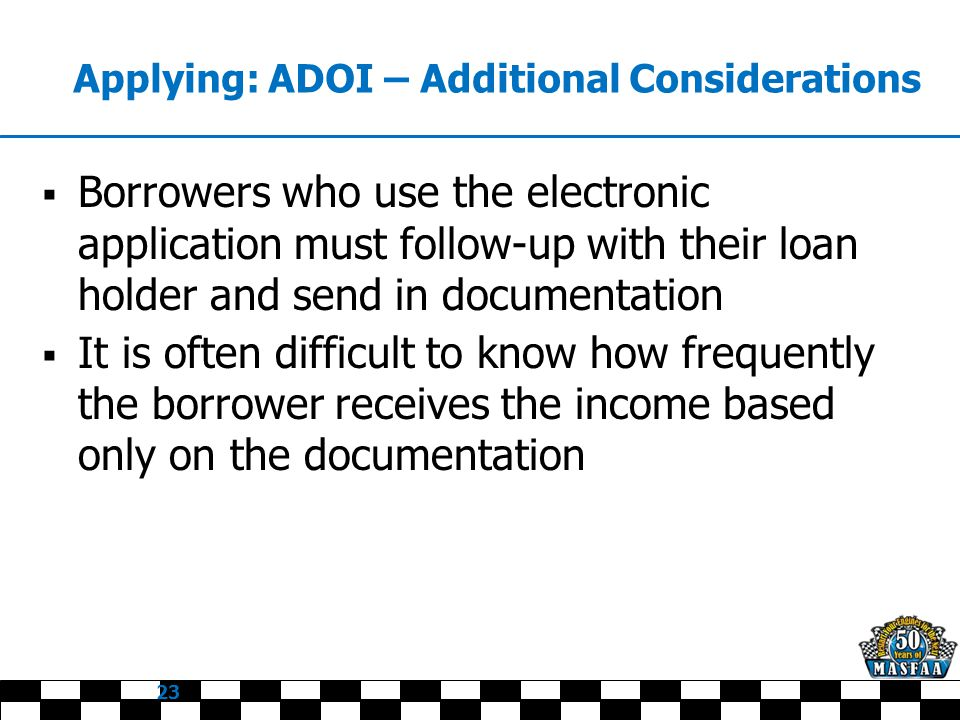 Applying: ADOI – Additional Considerations  Borrowers who use the electronic application must follow-up with their loan holder and send in documentation  It is often difficult to know how frequently the borrower receives the income based only on the documentation 23