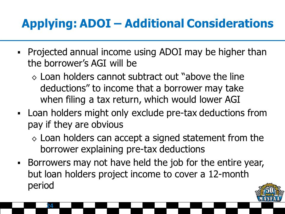 Applying: ADOI – Additional Considerations  Projected annual income using ADOI may be higher than the borrower's AGI will be ◊ Loan holders cannot subtract out above the line deductions to income that a borrower may take when filing a tax return, which would lower AGI  Loan holders might only exclude pre-tax deductions from pay if they are obvious ◊ Loan holders can accept a signed statement from the borrower explaining pre-tax deductions  Borrowers may not have held the job for the entire year, but loan holders project income to cover a 12-month period 24