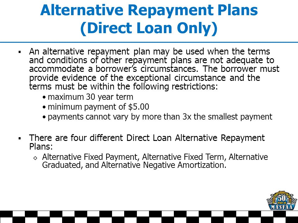 Alternative Repayment Plans (Direct Loan Only)  An alternative repayment plan may be used when the terms and conditions of other repayment plans are not adequate to accommodate a borrower's circumstances.