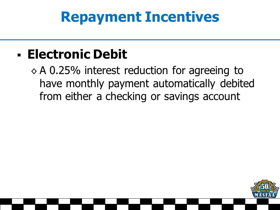 Repayment Incentives  Electronic Debit ◊ A 0.25% interest reduction for agreeing to have monthly payment automatically debited from either a checking or savings account