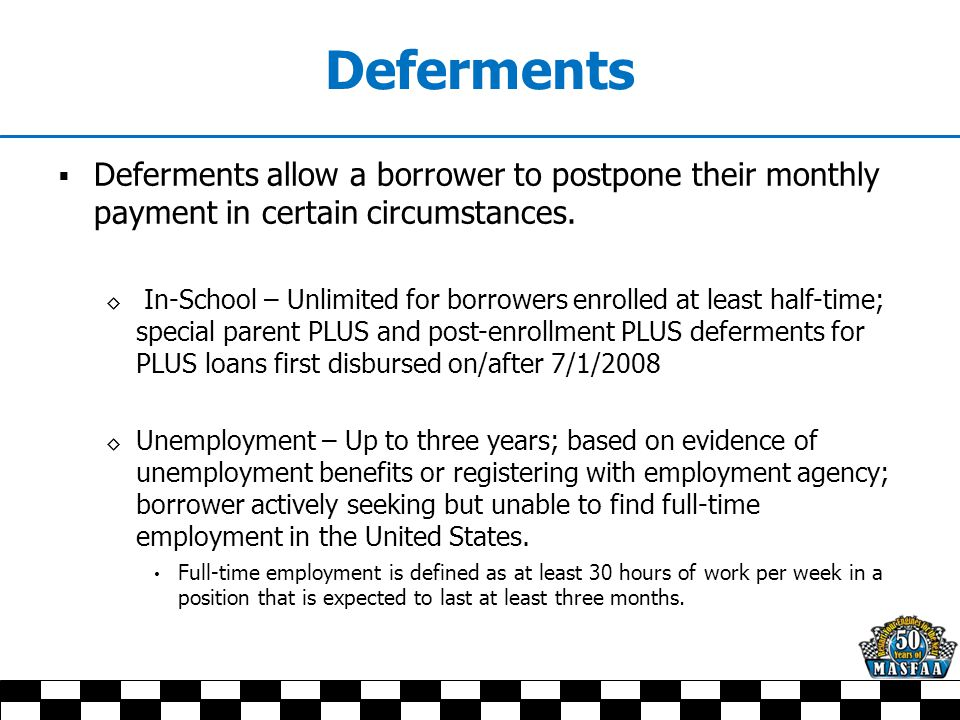  Deferments allow a borrower to postpone their monthly payment in certain circumstances.