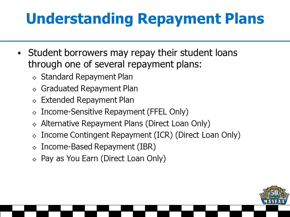 Understanding Repayment Plans  Student borrowers may repay their student loans through one of several repayment plans: ◊ Standard Repayment Plan ◊ Graduated Repayment Plan ◊ Extended Repayment Plan ◊ Income-Sensitive Repayment (FFEL Only) ◊ Alternative Repayment Plans (Direct Loan Only) ◊ Income Contingent Repayment (ICR) (Direct Loan Only) ◊ Income-Based Repayment (IBR) ◊ Pay as You Earn (Direct Loan Only)