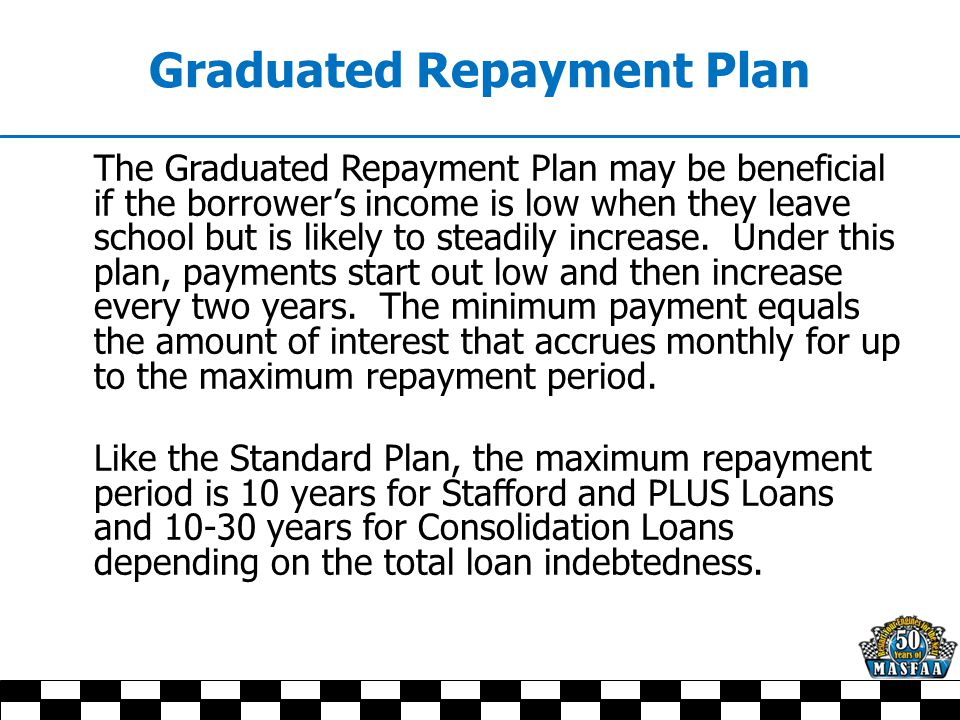 Graduated Repayment Plan The Graduated Repayment Plan may be beneficial if the borrower's income is low when they leave school but is likely to steadily increase.