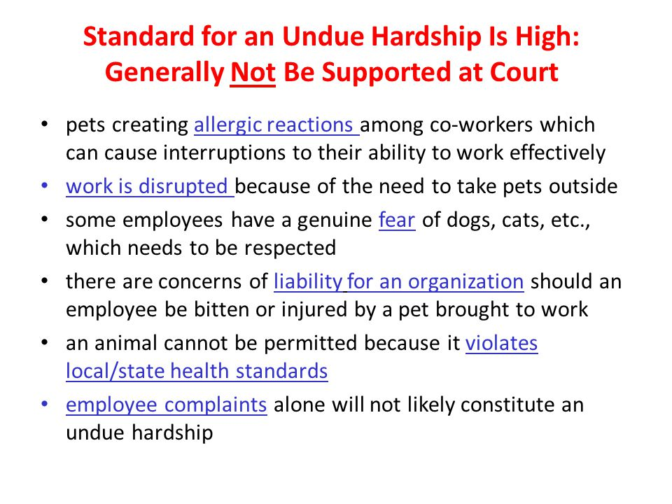 Standard for an Undue Hardship Is High: Generally Not Be Supported at Court pets creating allergic reactions among co-workers which can cause interruptions to their ability to work effectively work is disrupted because of the need to take pets outside some employees have a genuine fear of dogs, cats, etc., which needs to be respected there are concerns of liability for an organization should an employee be bitten or injured by a pet brought to work an animal cannot be permitted because it violates local/state health standards employee complaints alone will not likely constitute an undue hardship