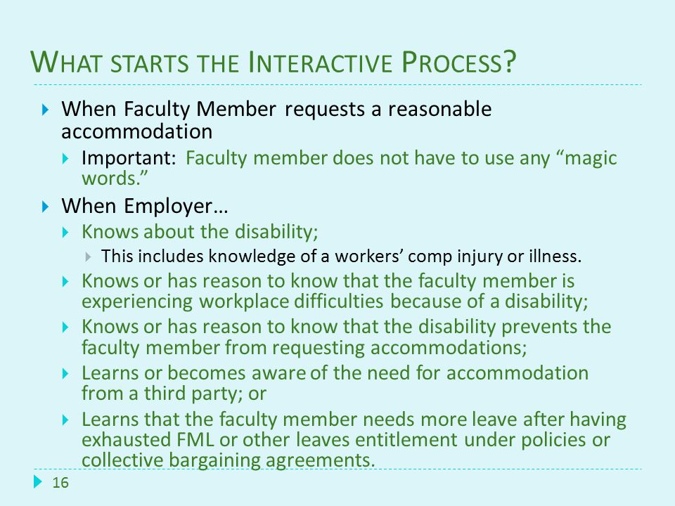 W HAT STARTS THE I NTERACTIVE P ROCESS ? 16  When Faculty Member requests a reasonable accommodation  Important: Faculty member does not have to use