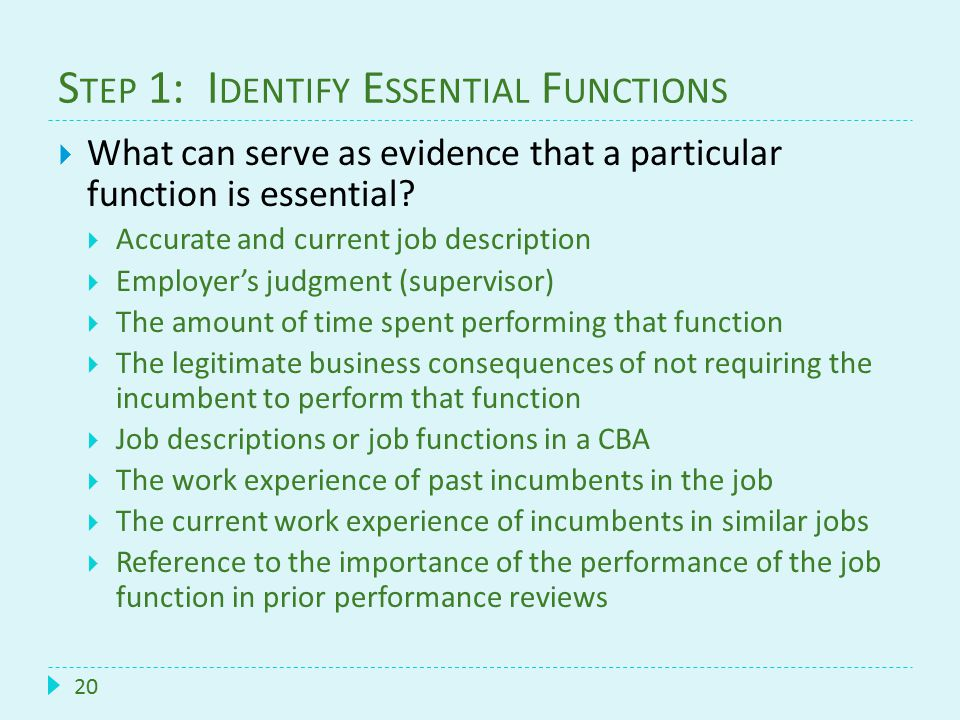 S TEP 1: I DENTIFY E SSENTIAL F UNCTIONS 20  What can serve as evidence that a particular function is essential?  Accurate and current job descripti
