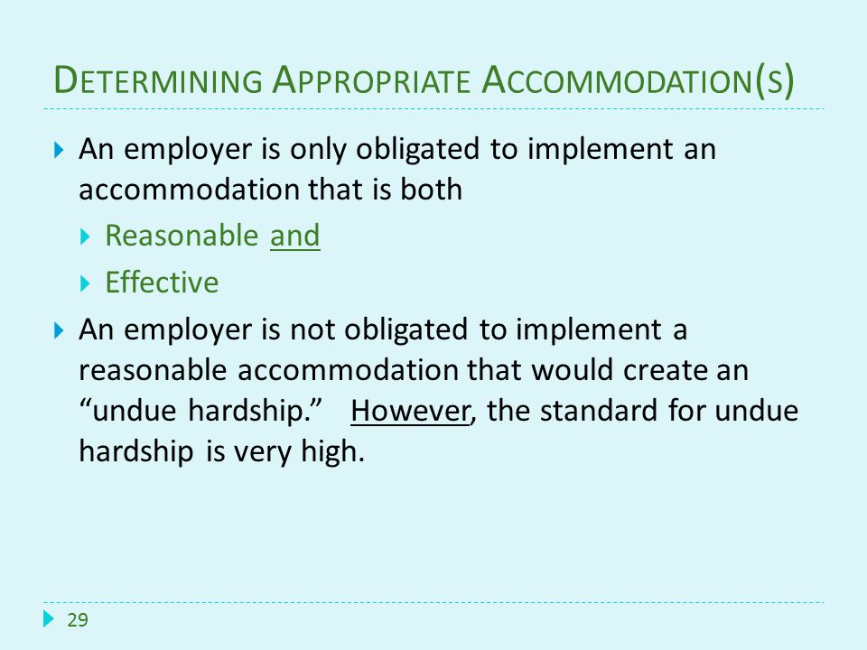 D ETERMINING A PPROPRIATE A CCOMMODATION ( S ) 29  An employer is only obligated to implement an accommodation that is both  Reasonable and  Effect