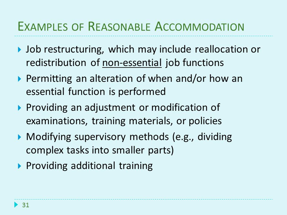 E XAMPLES OF R EASONABLE A CCOMMODATION 31  Job restructuring, which may include reallocation or redistribution of non-essential job functions  Perm