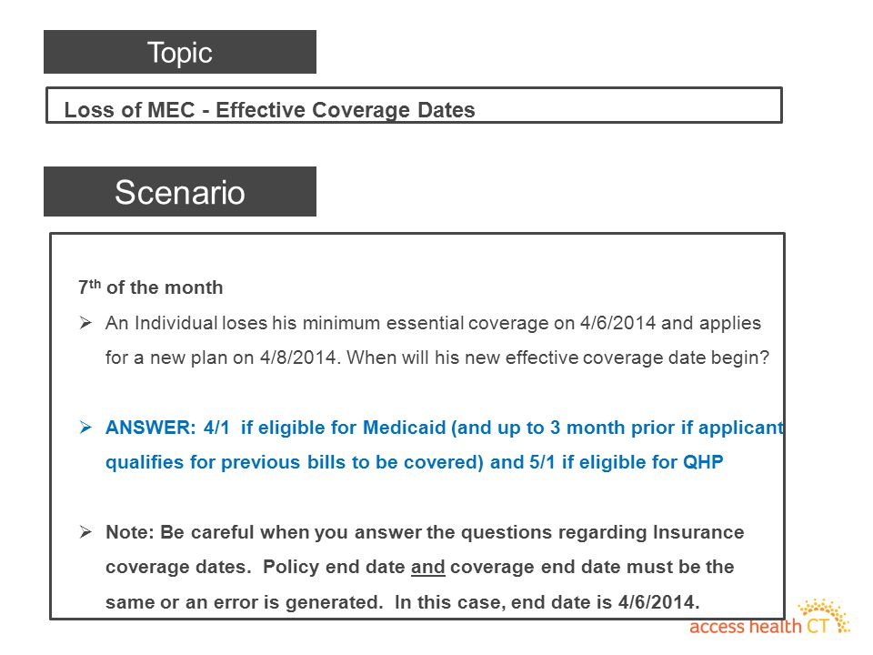 7 th of the month  An Individual loses his minimum essential coverage on 4/6/2014 and applies for a new plan on 4/8/2014. When will his new effective