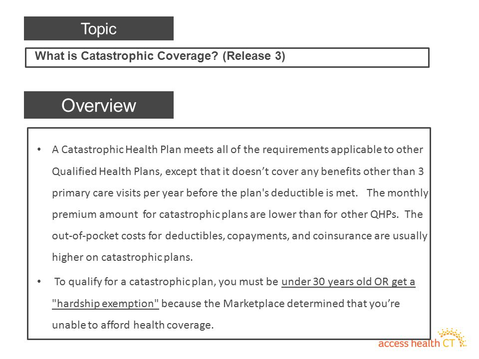 A Catastrophic Health Plan meets all of the requirements applicable to other Qualified Health Plans, except that it doesn't cover any benefits other t