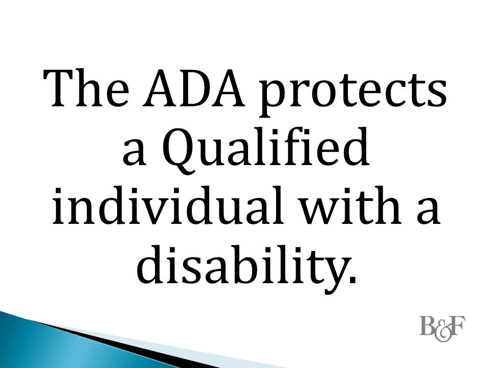 The ADA protects a Qualified individual with a disability.
