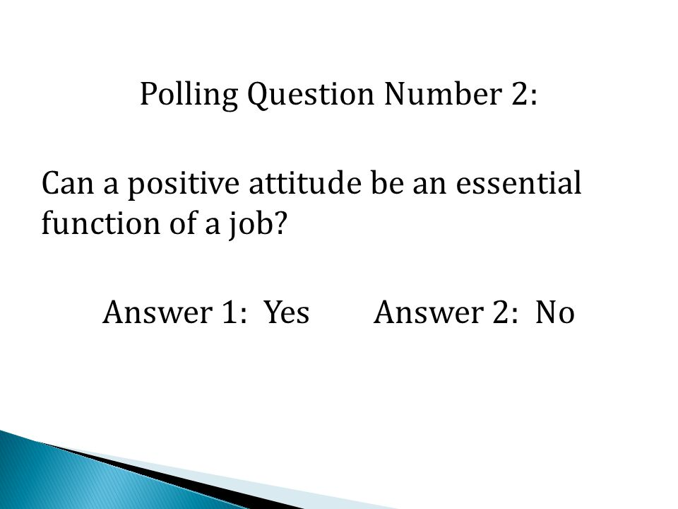 Polling Question Number 2: Can a positive attitude be an essential function of a job? Answer 1: YesAnswer 2: No