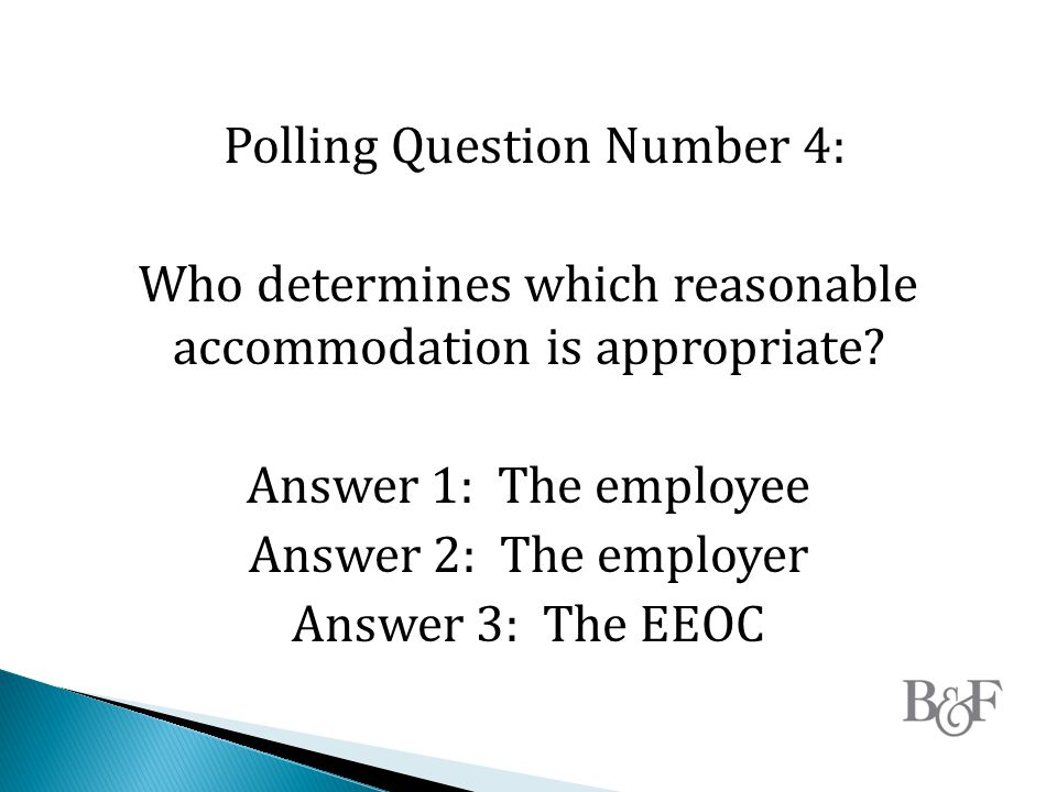 Polling Question Number 4: Who determines which reasonable accommodation is appropriate.