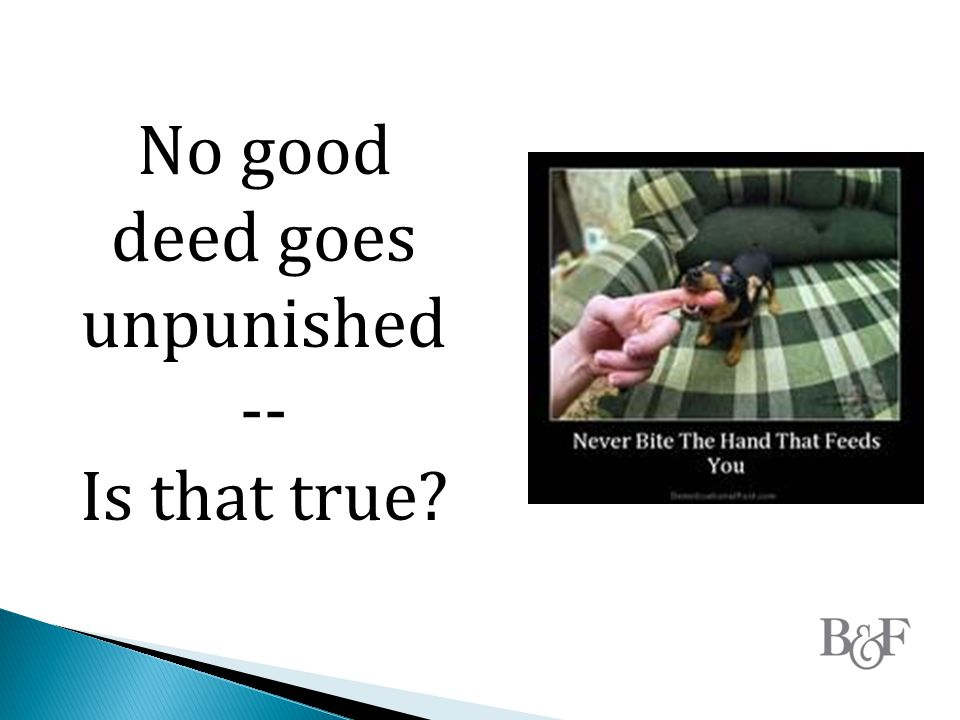 No good deed goes unpunished -- Is that true