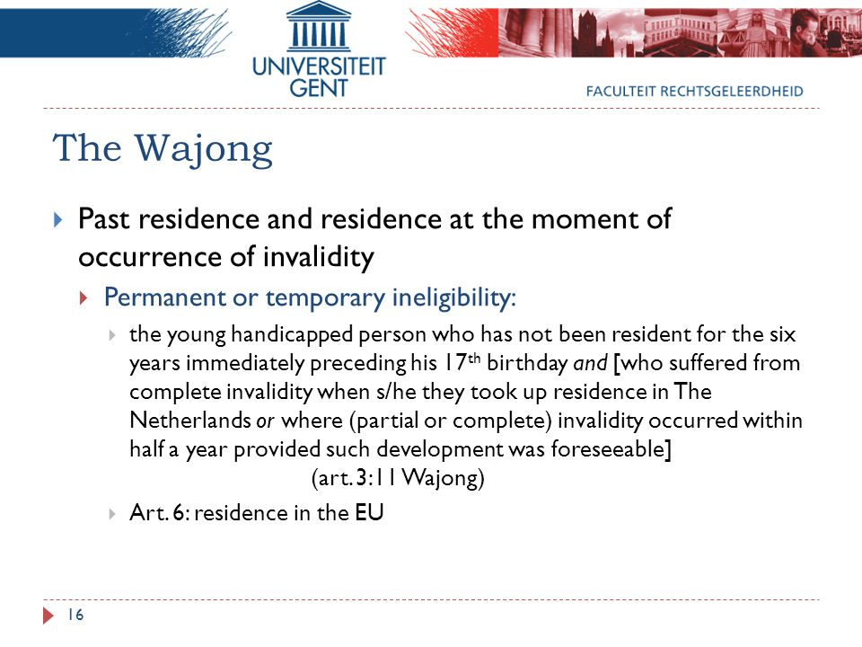 The Wajong  Past residence and residence at the moment of occurrence of invalidity  Permanent or temporary ineligibility:  the young handicapped person who has not been resident for the six years immediately preceding his 17 th birthday and [who suffered from complete invalidity when s/he they took up residence in The Netherlands or where (partial or complete) invalidity occurred within half a year provided such development was foreseeable] (art.