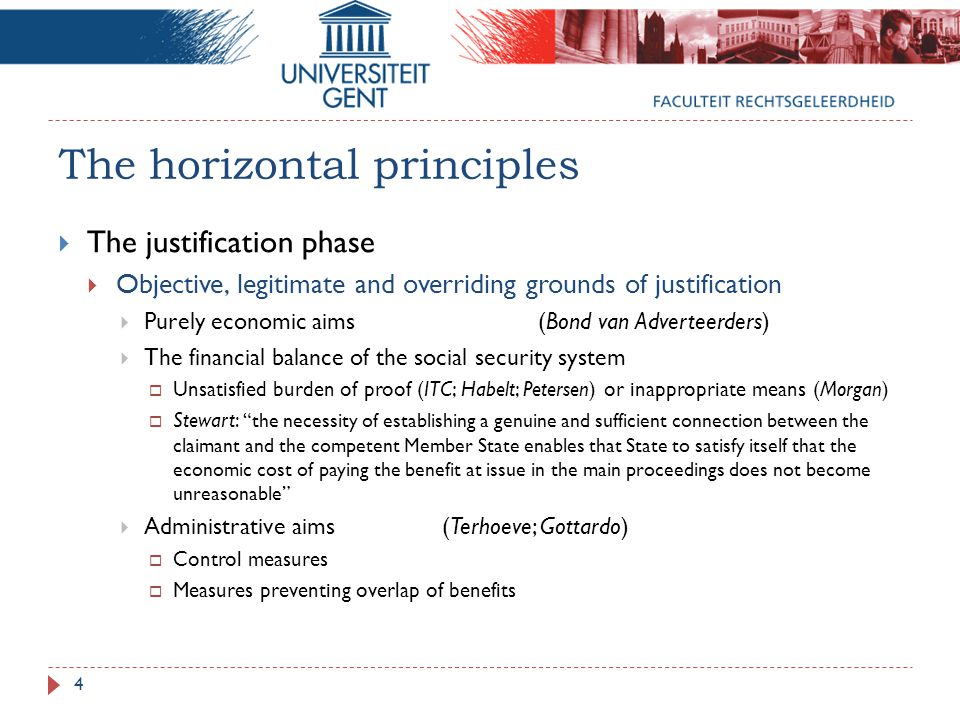 The horizontal principles  The justification phase  Objective, legitimate and overriding grounds of justification  Purely economic aims(Bond van Adverteerders)  The financial balance of the social security system  Unsatisfied burden of proof (ITC; Habelt; Petersen) or inappropriate means (Morgan)  Stewart: the necessity of establishing a genuine and sufficient connection between the claimant and the competent Member State enables that State to satisfy itself that the economic cost of paying the benefit at issue in the main proceedings does not become unreasonable  Administrative aims(Terhoeve; Gottardo)  Control measures  Measures preventing overlap of benefits 4