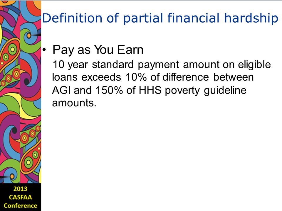 Definition of partial financial hardship Pay as You Earn 10 year standard payment amount on eligible loans exceeds 10% of difference between AGI and 150% of HHS poverty guideline amounts.