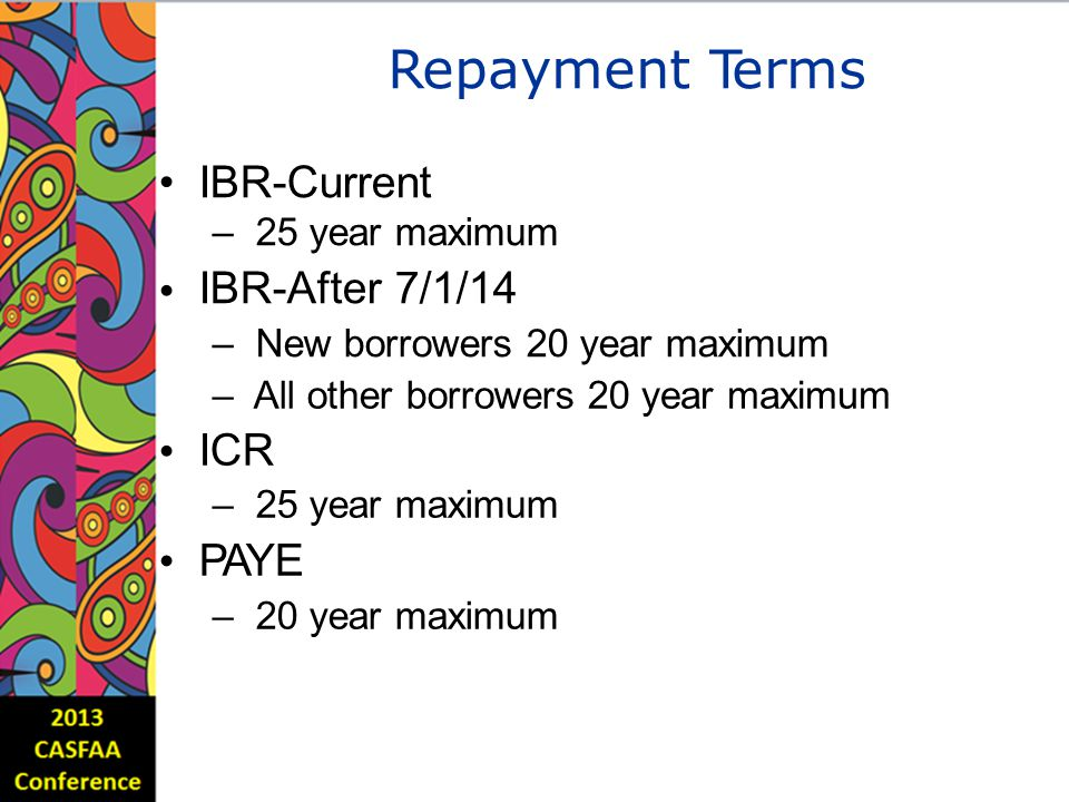 RepaymentTerms IBR-Current – 25 year maximum IBR-After 7/1/14 – New borrowers 20 year maximum – All other borrowers ICR – 25 year maximum PAYE – 20 year maximum 20yearmaximum