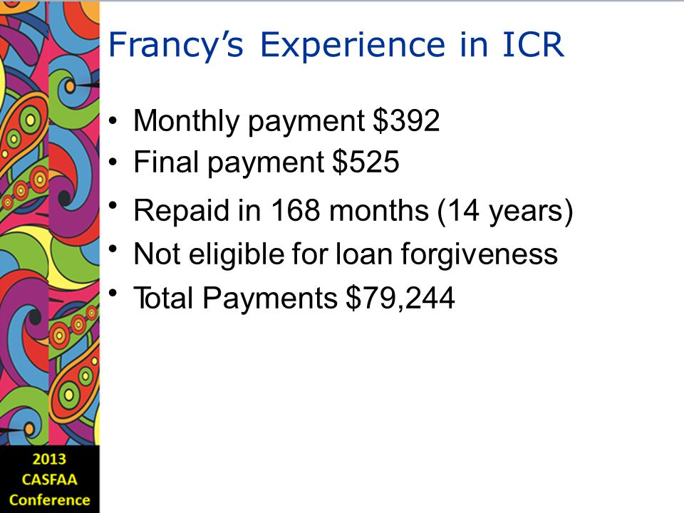 Francy'sExperienceinICR Monthly payment $392 Final payment $525 Repaid in 168 months (14 years) Not eligible for loan forgiveness Total Payments $79,244