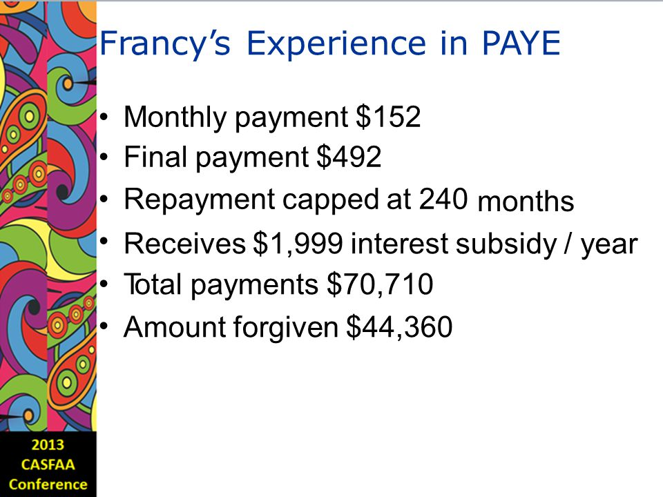 Francy'sExperienceinPAYE Monthly payment $152 Final payment $492 Repayment capped at 240 months Receives $1,999 interest subsidy Total payments $70,710 Amount forgiven $44,360 /year