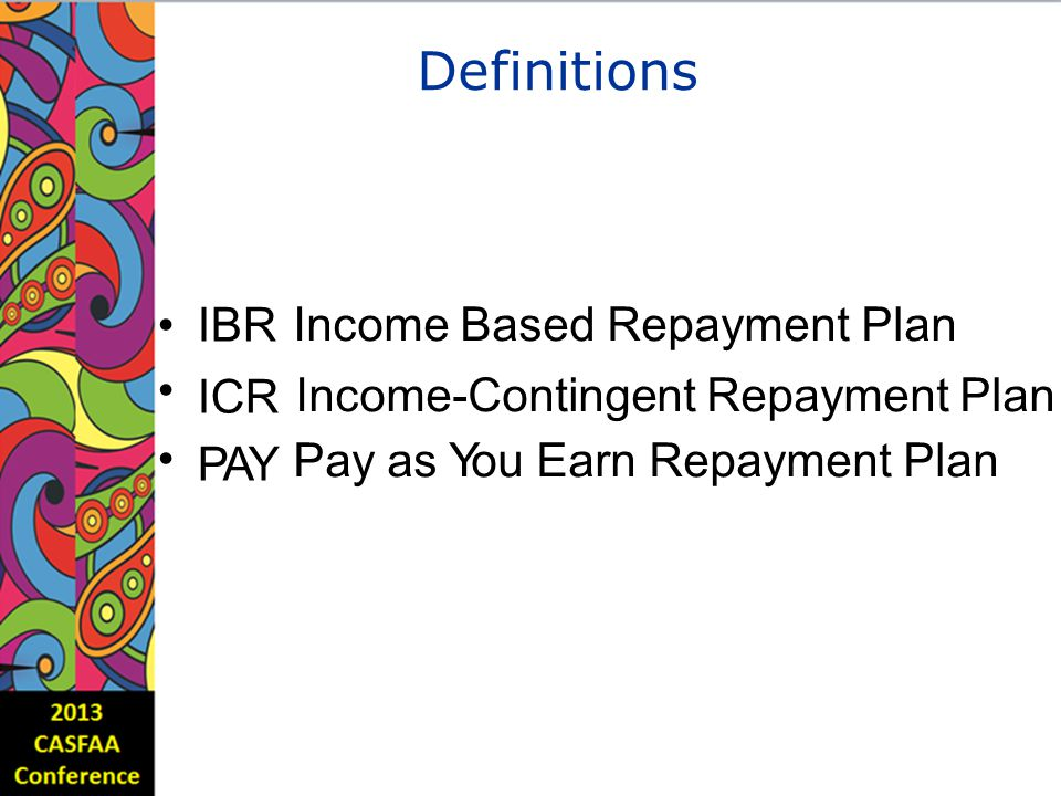Definitions IBR ICR PAY Income Based Repayment Plan Income-Contingent Repayment Plan Pay as You Earn Repayment Plan