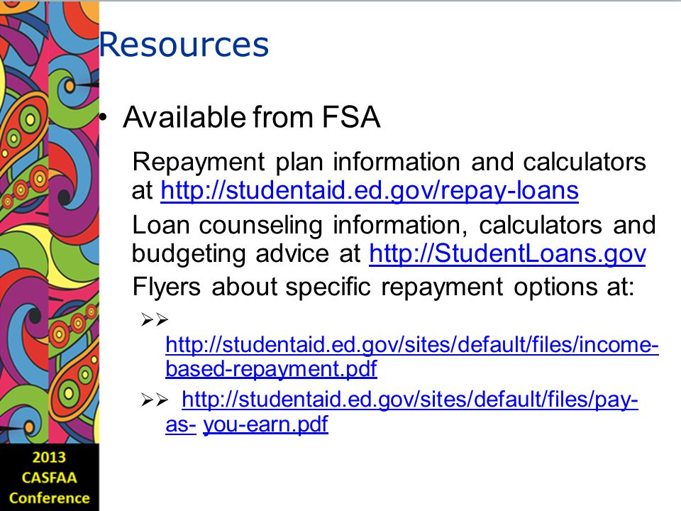 Resources Available from FSA Repayment plan information and calculators at http://studentaid.ed.gov/repay-loanshttp://studentaid.ed.gov/repay-loans Loan counseling information, calculators and budgeting advice at http://StudentLoans.govhttp://StudentLoans.gov Flyers about specific repayment options at:  http://studentaid.ed.gov/sites/default/files/income- based-repayment.pdf http://studentaid.ed.gov/sites/default/files/income-  http://studentaid.ed.gov/sites/default/files/pay- as- you-earn.pdf http://studentaid.ed.gov/sites/default/files/pay- as-