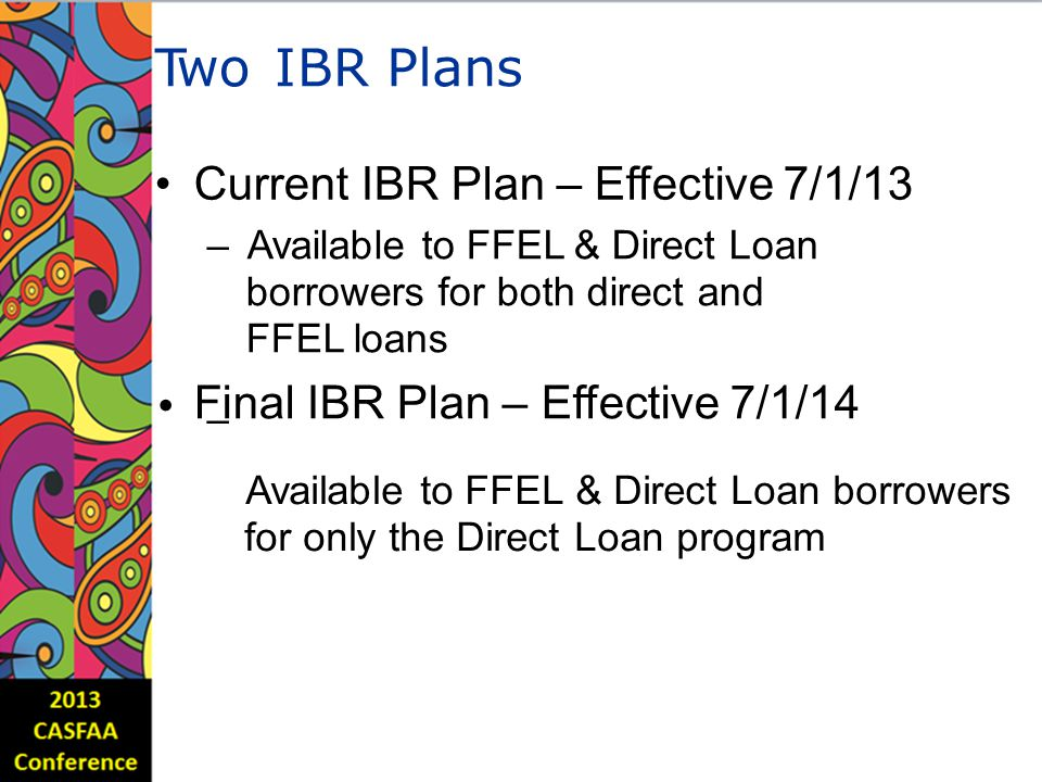 TwoIBRPlans Current IBR Plan – Effective 7/1/13 – Available to FFEL & Direct Loan borrowers for both direct and FFEL loans Final IBR Plan – Effective 7/1/14 – Available to FFEL for only the Direct & Direct Loan borrowers Loan program